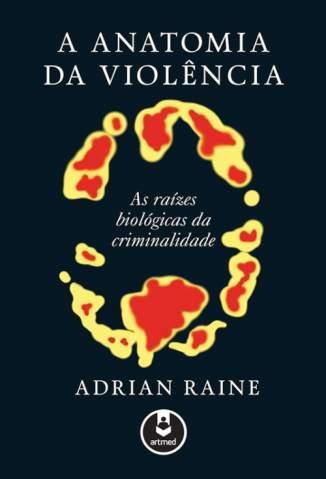 Baixar A Anatomia da Violência: As Raízes Biológicas da Criminalidade - Adrian Raine ePub PDF Mobi ou Ler Online