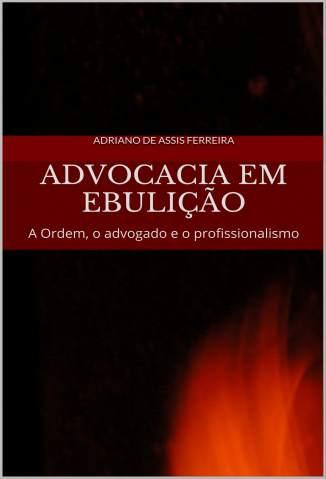 Baixar Advocacia Em Ebulição: a Ordem, o Advogado  e o Profissionalismo - Adriano de Assis Ferreira  ePub PDF Mobi ou Ler Online