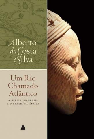 Baixar Livro Um Rio Chamado Atlântico - Alberto da Costa e Silva em ePub PDF Mobi ou Ler Online