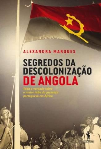 Baixar Segredos da Descolonização de Angola - Alexandra Marques ePub PDF Mobi ou Ler Online