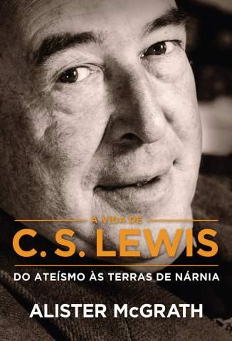 Baixar Livro A Vida de C. S. Lewis: do Ateísmo às Terras de Nárnia - Alister McGrath em ePub PDF Mobi ou Ler Online