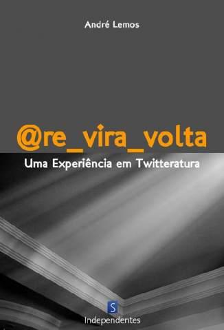 Baixar Re_Vira_Volta: Uma Experiência Em Twitteratura  - André Lemos ePub PDF Mobi ou Ler Online
