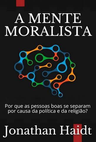 Baixar Livro A Mente Moralista: Por que as Pessoas Boas Se Separam Por Causa da Política e da Religião? - Antonio Kuntz  em ePub PDF Mobi ou Ler Online