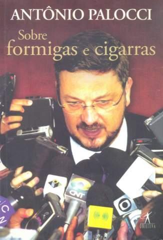 Baixar Sobre Formigas e Cigarras - Antônio Palocci ePub PDF Mobi ou Ler Online
