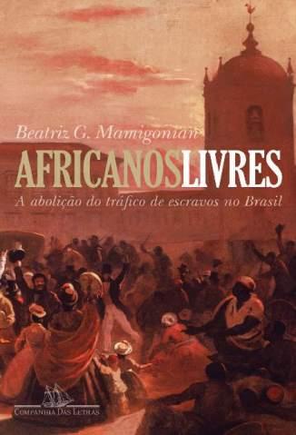 Baixar Africanos Livres - A Abolição Do Tráfico De Escravos Para O Brasil - Beatriz Mamigonian ePub PDF Mobi ou Ler Online