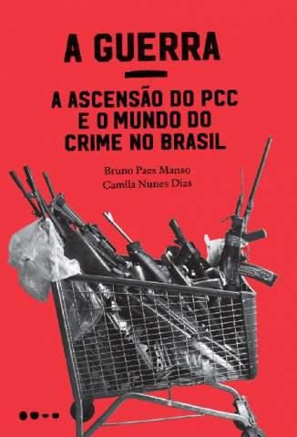 Baixar Livro A Guerra: a Ascensão do Pcc e o Mundo do Crime No Brasil -  Bruno Paes Manso  em ePub PDF Mobi ou Ler Online