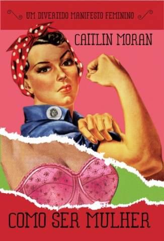 Baixar Como Ser Mulher - Caitlin Moran ePub PDF Mobi ou Ler Online
