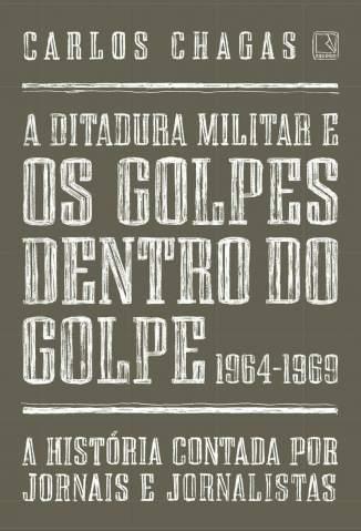 Baixar Livro A Ditadura Militar e Os Golpes Dentro do Golpe: 1964-1969 - Carlos Chagas em ePub PDF Mobi ou Ler Online