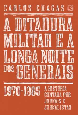 Baixar Livro A Ditadura Militar e a Longa Noite dos Generais: 1970-1985 - Carlos Chagas em ePub PDF Mobi ou Ler Online