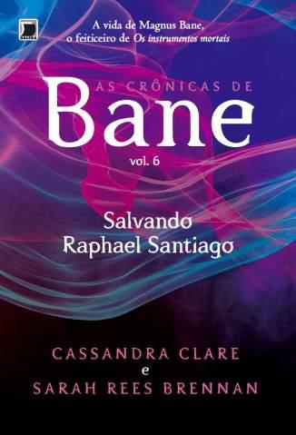 Baixar Salvando Rafael Santiago - As Crônicas de Bane Vol. 6 - Cassandra Clare ePub PDF Mobi ou Ler Online
