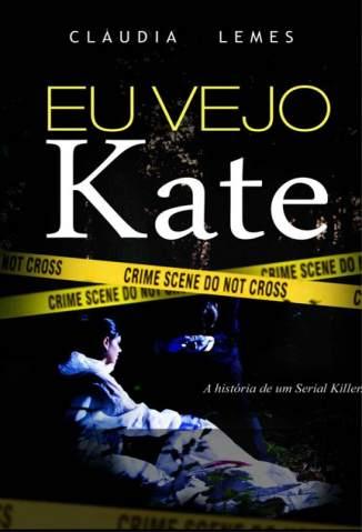 Baixar Eu Vejo Kate: a História de um Serial Killer - Cláudia Lemes ePub PDF Mobi ou Ler Online