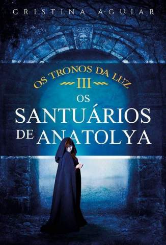 Baixar Os Santuários de Anatolya - Os Tronos da Luz Vol. 3 - Cristina Aguiar  ePub PDF Mobi ou Ler Online