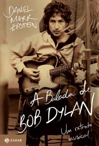 Baixar A Balada de Bob Dylan - Daniel Mark Epstein ePub PDF Mobi ou Ler Online