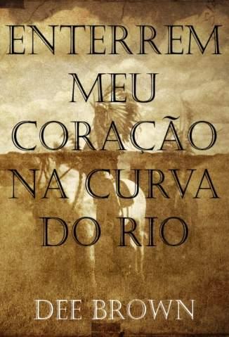 Baixar Enterrem Meu Coração Na Curva do Rio - Dee Brown ePub PDF Mobi ou Ler Online