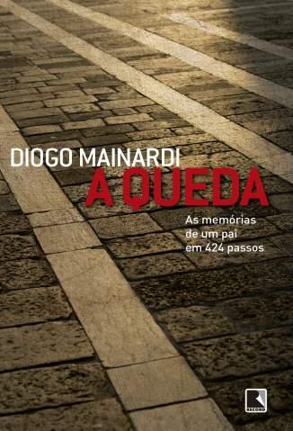 Baixar A Queda - As Memórias de um Pai em 424 Passos - Diogo Mainardi ePub PDF Mobi ou Ler Online