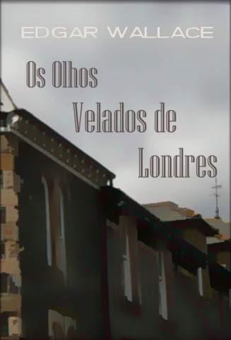 Baixar Os Olhos Velados de Londres - Edgar Wallace ePub PDF Mobi ou Ler Online