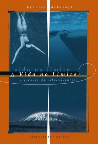 Baixar A Vida No Limite - A Ciencia da Sobrevivencia - Frances M.Ashcroft ePub PDF Mobi ou Ler Online