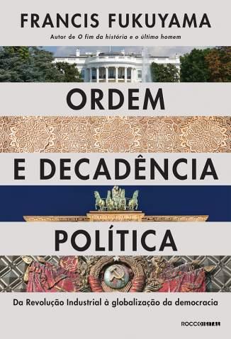 Baixar Livro Ordem e Decadência Política: da Revolução Industrial à Globalização da Democracia - Francis Fukuyama em ePub PDF Mobi ou Ler Online