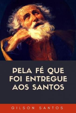 Baixar Livro Pela Fé que Foi Entregue Aos Santos - Gilson Santos em ePub PDF Mobi ou Ler Online
