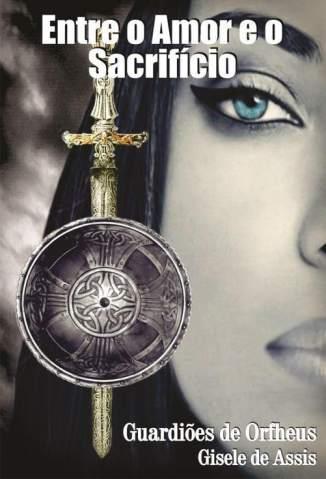 Baixar Entre o Amor e o Sacrifício - Guardiões de Orfheus Vol. 1 - Gisele de Assis  ePub PDF Mobi ou Ler Online