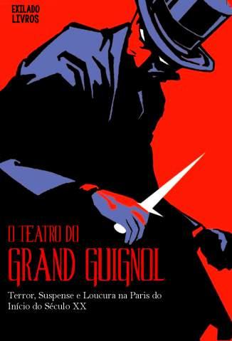 Baixar Livro O Teatro do Grand Guignol: Terror, Suspense e Loucura Na Paris do Início do Século Xx - Grand Guignol em ePub PDF Mobi ou Ler Online