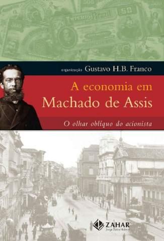 Baixar Livro A Economia Em Machado de Assis: o Olhar Oblíquo do Acionista - Gustavo Franco em ePub PDF Mobi ou Ler Online