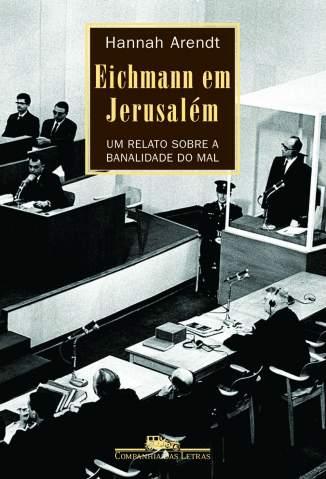 Baixar Livro Eichmann Em Jerusalém - Um Relato Sobre a Banalidade do Mal - Hannah Arendt em ePub PDF Mobi ou Ler Online