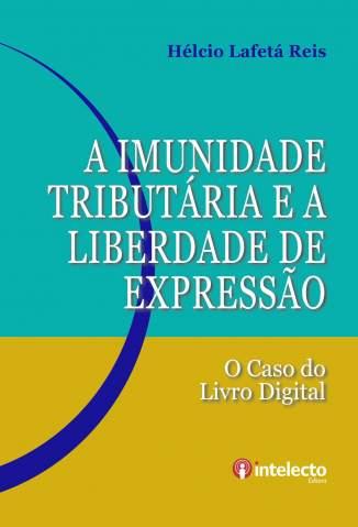 Baixar A Imunidade Tributária e a Liberdade de Expressão: o Caso do Livro Digital - Helcio Lafeta Reis ePub PDF Mobi ou Ler Online