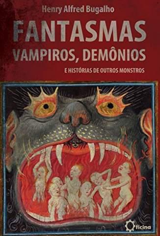 Baixar Livro Fantasmas, Vampiros, Demônios e Histórias de Outros Monstros - Henry Alfred Bugalho  em ePub PDF Mobi ou Ler Online