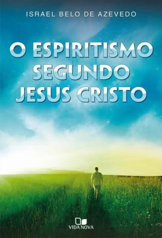 Baixar O Espiritismo Segundo Jesus Cristo - Israel Belo de Azevedo  ePub PDF Mobi ou Ler Online