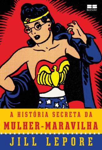 Baixar A História Secreta da Mulher-Maravilha - Jill Lepore ePub PDF Mobi ou Ler Online