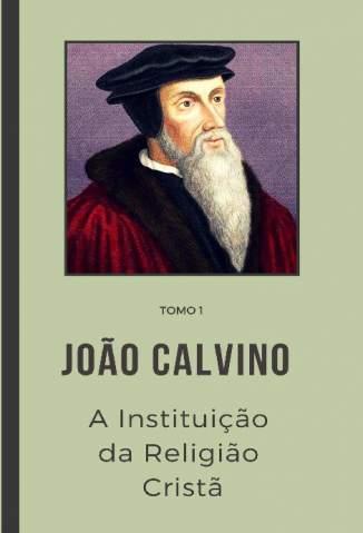Baixar Livro A Instituição da Religião Cristã 1 - Tomo Vol. 1 - João Calvino em ePub PDF Mobi ou Ler Online