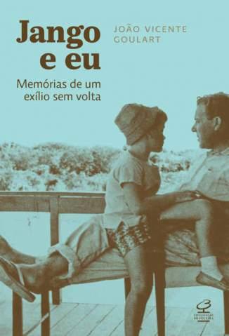 Baixar Jango e Eu: Memórias de um Exílio Sem Volta - João Vicente Goulart ePub PDF Mobi ou Ler Online