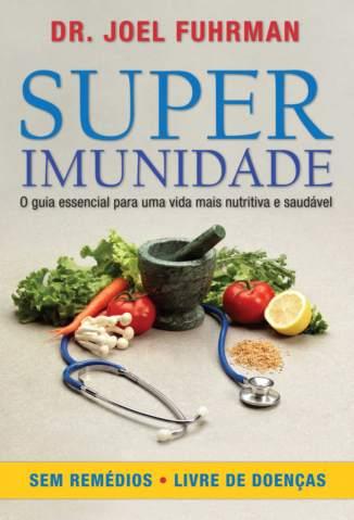 Baixar Livro Superimunidade: o Guia Essencial para uma Vida Mais Nutritiva e Saudável - Joel Fuhrman em ePub PDF Mobi ou Ler Online