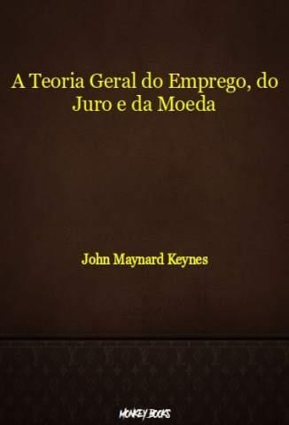 Baixar Livro A Teoria Geral do Emprego, do Juro e da Moeda - John Maynard Keynes em ePub PDF Mobi ou Ler Online