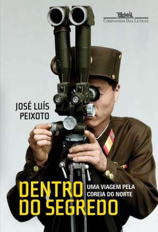 Baixar Dentro do segredo: Uma viagem pela Coreia do Norte - José Luís Peixoto ePub PDF Mobi ou Ler Online