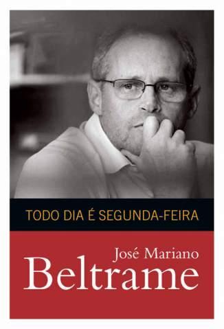 Baixar Livro Todo Dia é Segunda-Feira - José Mariano Beltrame em ePub PDF Mobi ou Ler Online