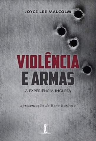 Baixar Violência e Armas: A Experiência Inglesa - Joyce Lee Malcolm ePub PDF Mobi ou Ler Online