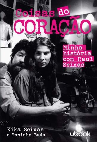 Baixar Livro Coisas do Coração - Minha história com Raul Seixas - Kika Seixas em ePub PDF Mobi ou Ler Online