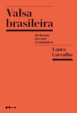 Baixar Valsa Brasileira: Do Boom ao Caos Econômico - Laura Carvalho ePub PDF Mobi ou Ler Online