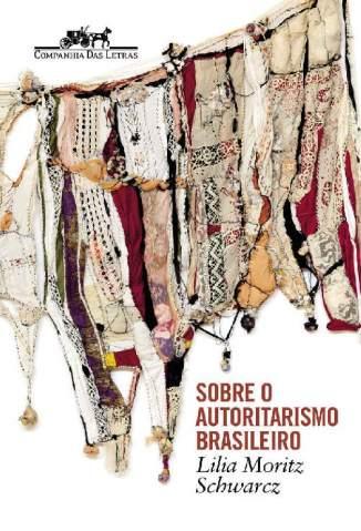 Baixar Livro Sobre o Autoritarismo Brasileiro - Lilia Moritz Schwarcz em ePub PDF Mobi ou Ler Online