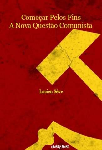 Baixar Livro Começar Pelos Fins: A Nova Questão Comunista - Lucien Sève em ePub PDF Mobi ou Ler Online