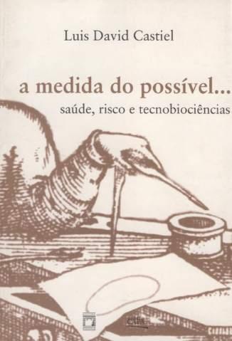 Baixar A Medida do Possível: Saúde, Risco e Tecnobiociências - Luis David Castiel ePub PDF Mobi ou Ler Online