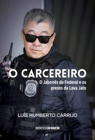 Baixar Livro O Carcereiro: o Japonês da Federal e Os Presos da Lava Jato - Luís Humberto Carrijo em ePub PDF Mobi ou Ler Online