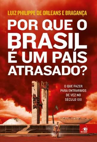 Baixar Por que o Brasil é um País Atrasado? - Luiz Philippe De Orleans E Bragança  ePub PDF Mobi ou Ler Online