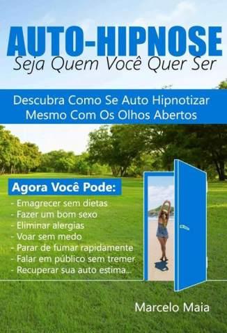 Baixar Livro Auto Hipnose: Seja Quem Voce Quer Ser - Marcelo Maia em ePub PDF Mobi ou Ler Online