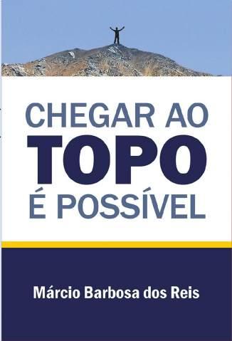 Baixar Livro Chegar Ao Topo é Possível - Márcio Barbosa dos Reis em ePub PDF Mobi ou Ler Online