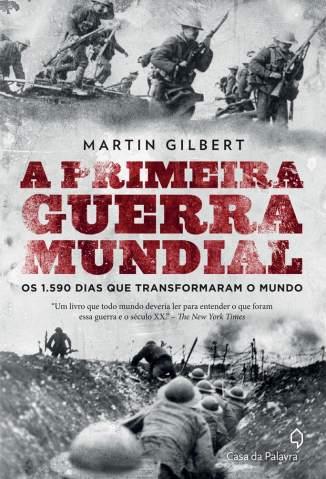 Baixar Livro A Primeira Guerra Mundial: Os 1.590 Dias que Transformaram o Mundo - Martin Gilbert em ePub PDF Mobi ou Ler Online