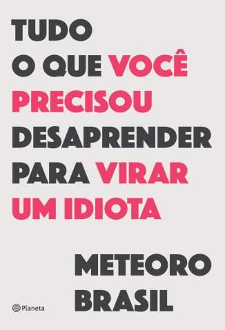 Baixar Livro Tudo o que Você Precisou Desaprender para Virar um Idiota - Meteoro Brasil em ePub PDF Mobi ou Ler Online