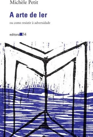 Baixar A Arte de Ler: Ou Como Resistir à Adversidade - Michèle Petit ePub PDF Mobi ou Ler Online